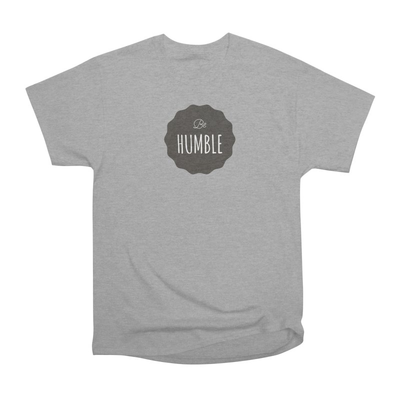 Be Humble Women's Classic Unisex T-Shirt by Shane Guymon