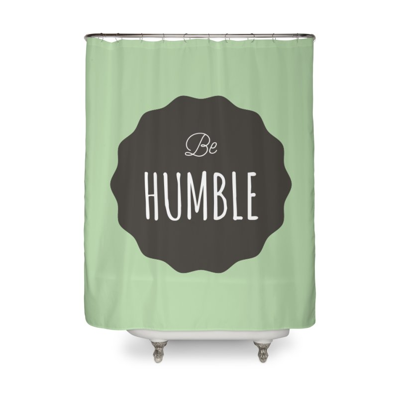 Be Humble Home Shower Curtain by Shane Guymon