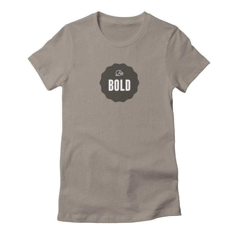 Be Bold Women's Fitted T-Shirt by Shane Guymon