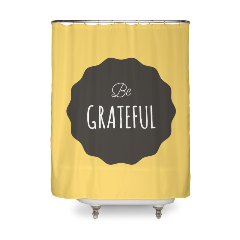 Be Grateful Home Shower Curtain by Shane Guymon