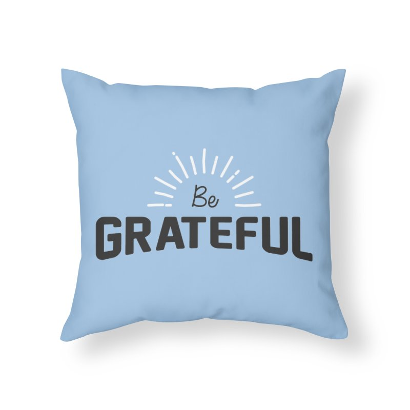 Be Grateful Home Throw Pillow by Shane Guymon
