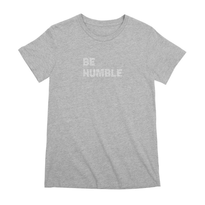 Be Humble Women's Premium T-Shirt by Shane Guymon