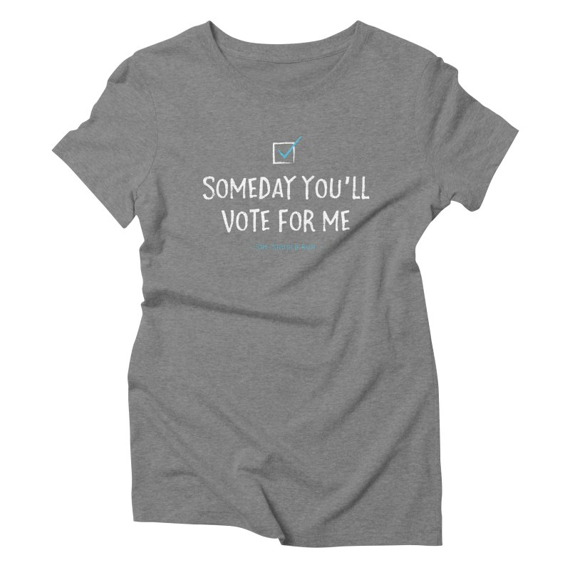 Someday You'll Vote for Me Women's T-Shirt by She Should Run Swag Shop
