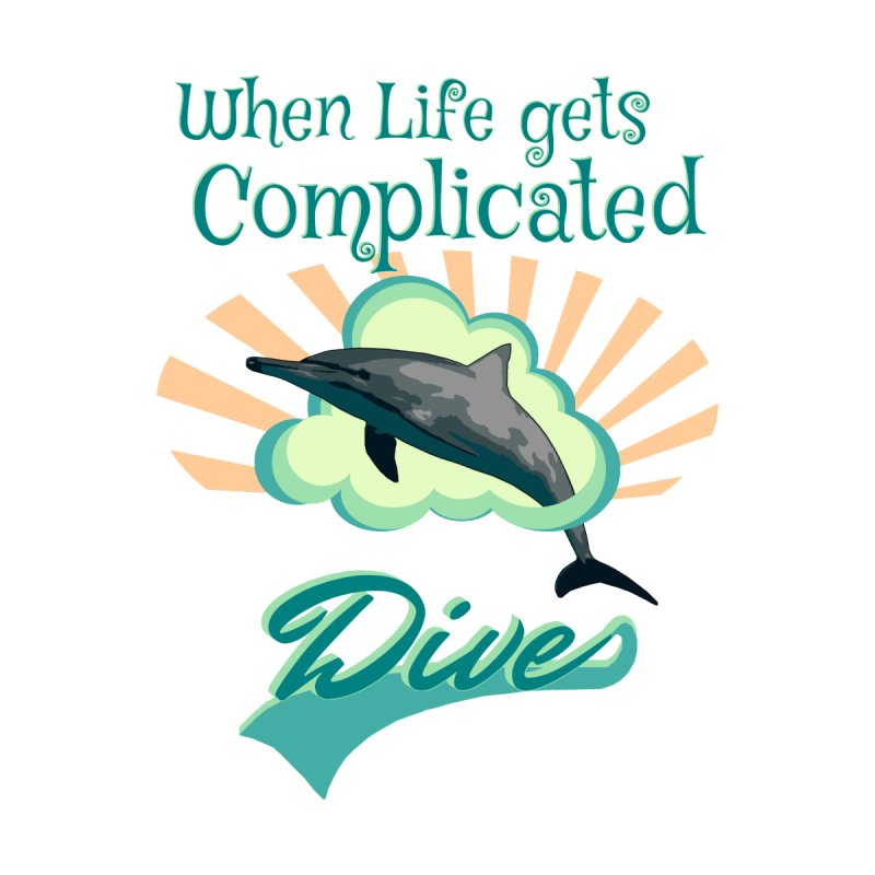 c5eee28835 When Life Gets Complicated, Dive - Dolphin | Shirt4all Artist Shop