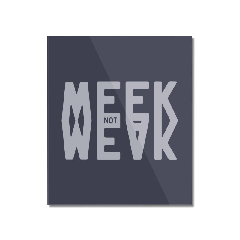 Meek Not Weak Home Mounted Acrylic Print by Shirts of Meaning