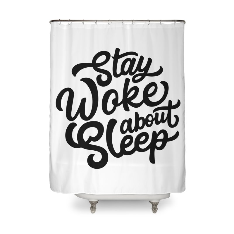 Stay Woke About Sleep Home Shower Curtain by Shirts of Meaning