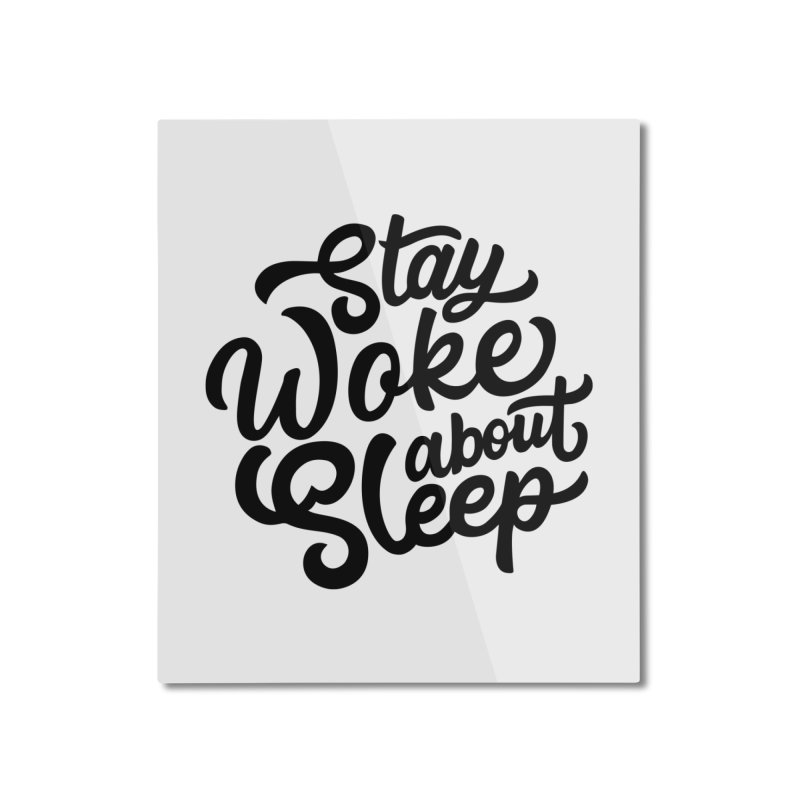 Stay Woke About Sleep Home Mounted Aluminum Print by Shirts of Meaning