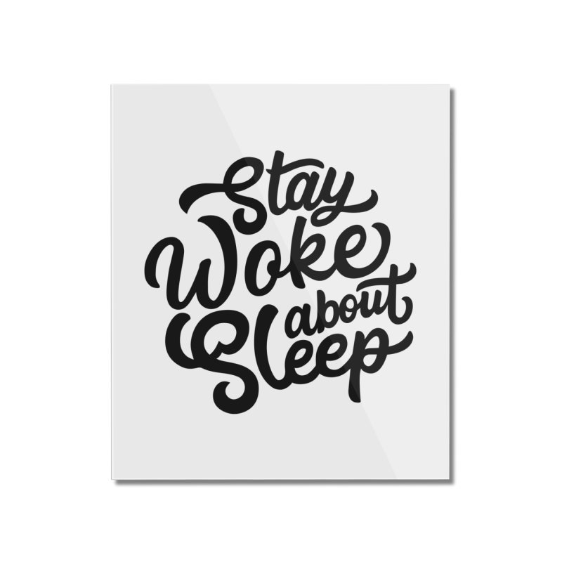 Stay Woke About Sleep Home Mounted Acrylic Print by Shirts of Meaning