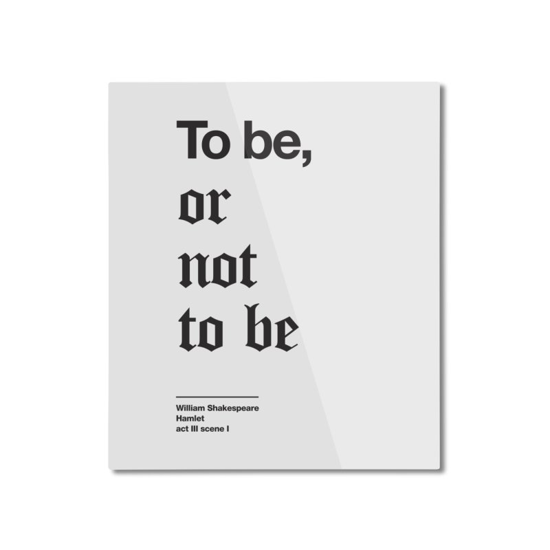 To be, or not to be (black) Home Mounted Aluminum Print by Shirtspeare
