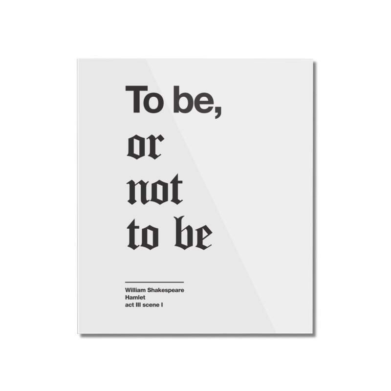 To be, or not to be (black) Home Mounted Acrylic Print by Shirtspeare