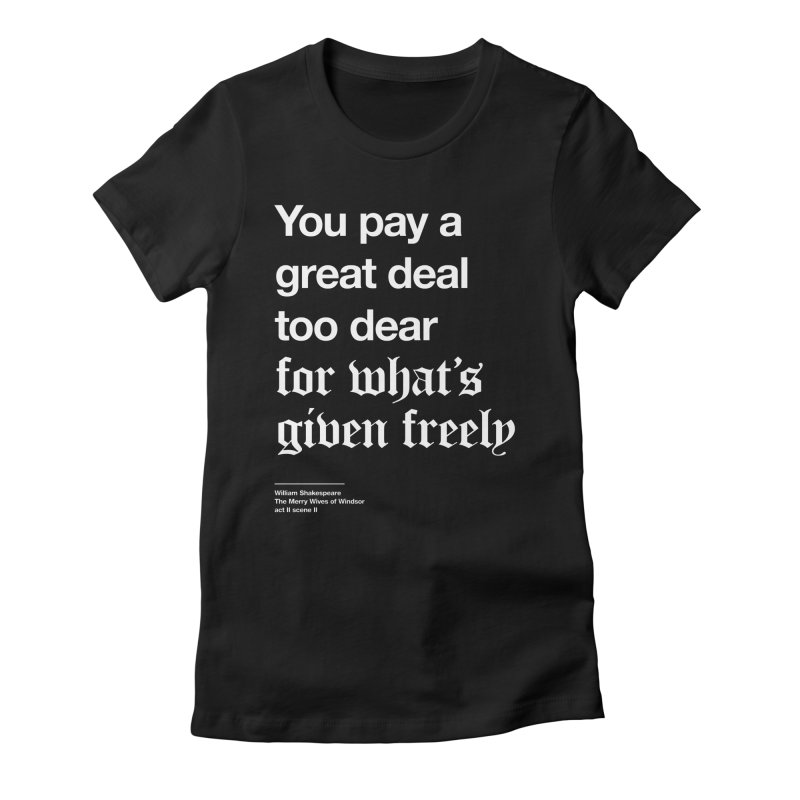 You pay a great deal too dear for what's given freely Women's T-Shirt by Shirtspeare