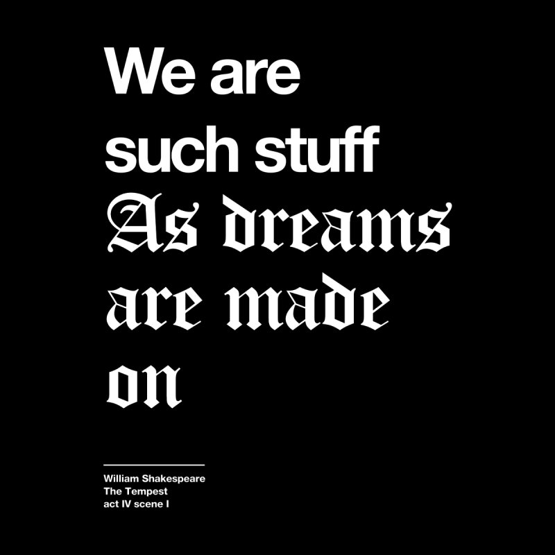We are such stuff As dreams are made on by Shirtspeare