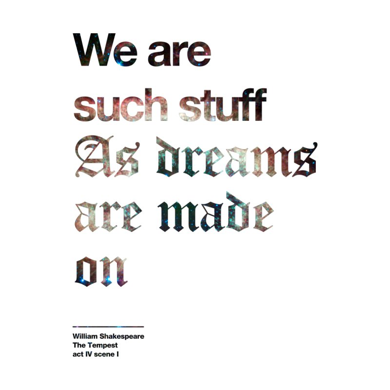 We are such stuff As dreams are made on None  by Shirtspeare