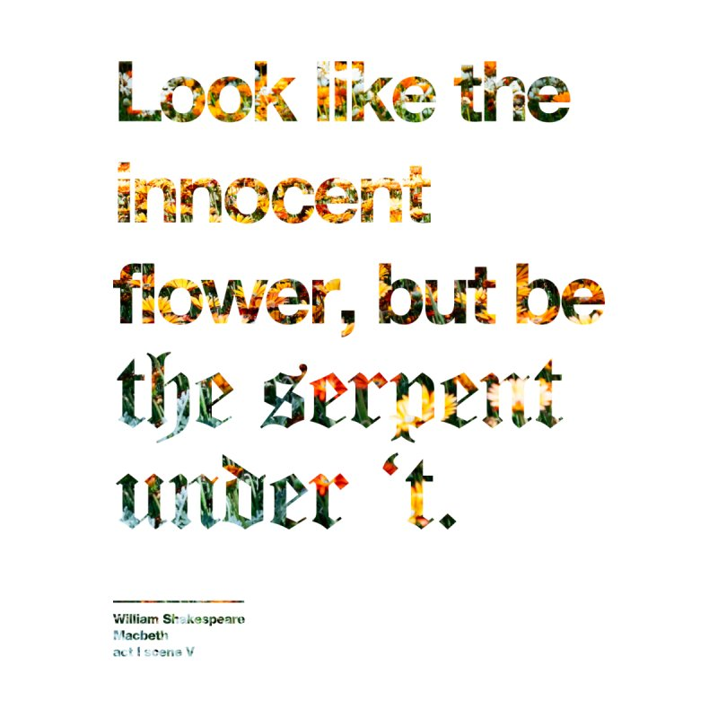 Look like the innocent flower, but be the serpent under 't. by Shirtspeare