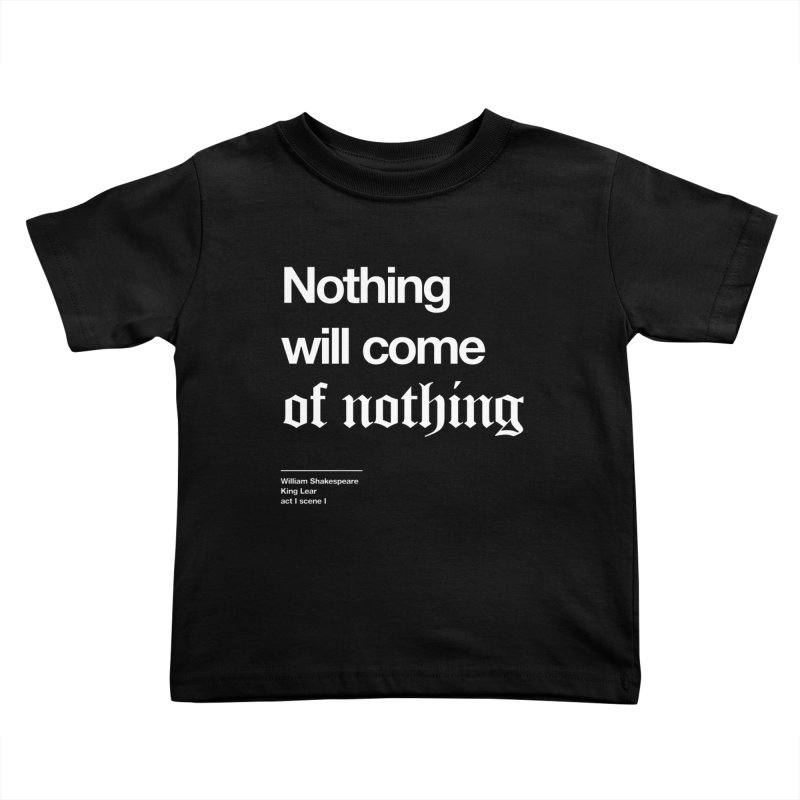 Nothing will come of nothing Kids Toddler T-Shirt by Shirtspeare