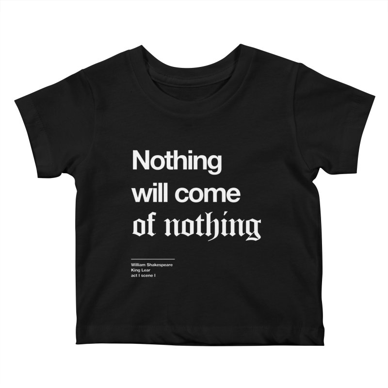 Nothing will come of nothing Kids Baby T-Shirt by Shirtspeare