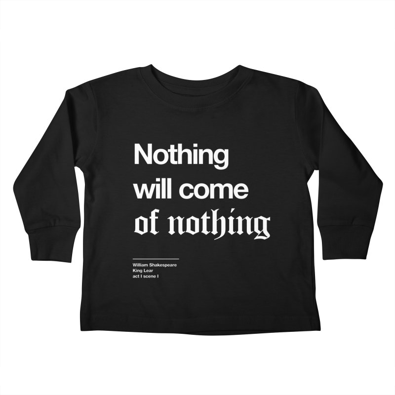 Nothing will come of nothing Kids Toddler Longsleeve T-Shirt by Shirtspeare
