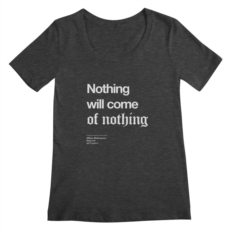 Nothing will come of nothing Women's Scoopneck by Shirtspeare