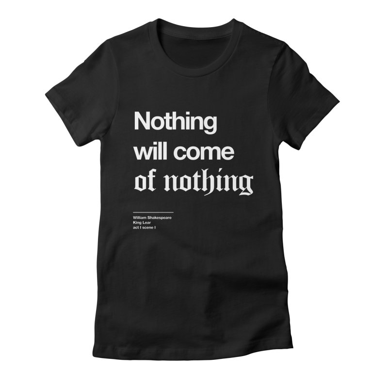 Nothing will come of nothing Women's Fitted T-Shirt by Shirtspeare