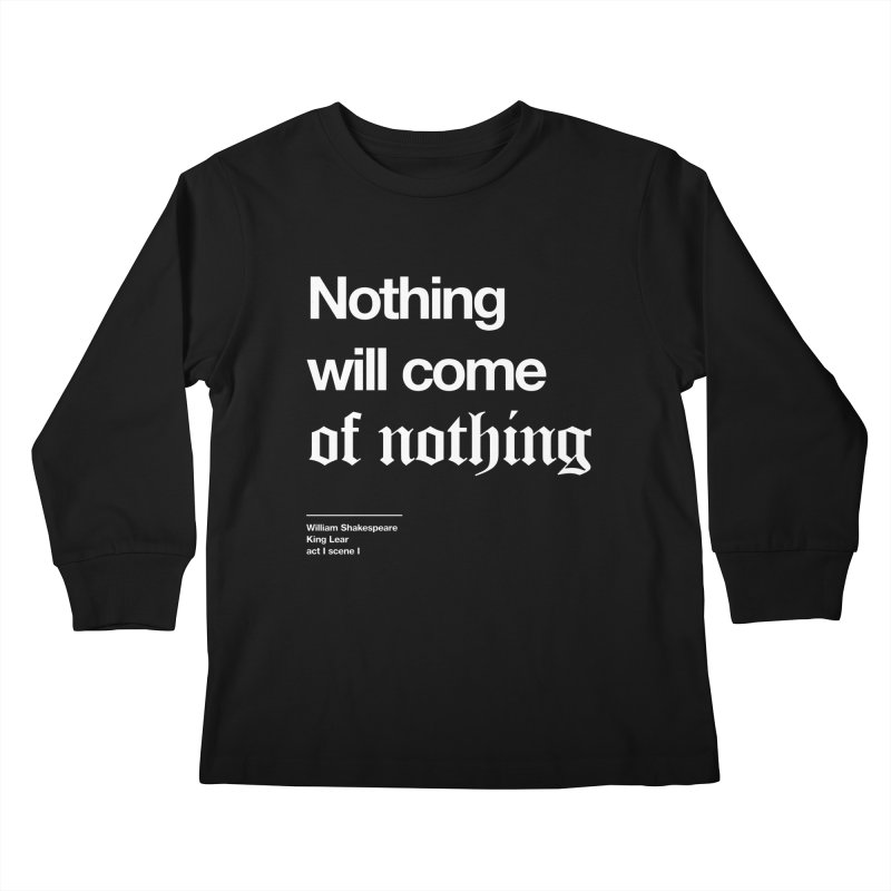 Nothing will come of nothing Kids Longsleeve T-Shirt by Shirtspeare