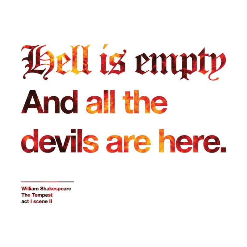 Hell is empty And all the devils are here. by Shirtspeare