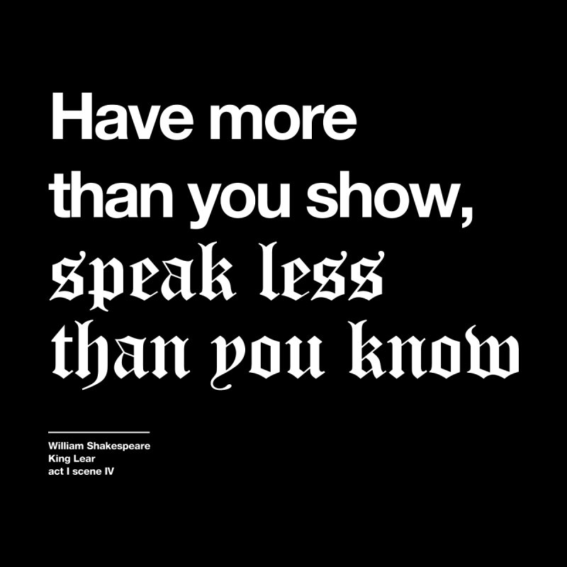 Have more than you show, speak less than you know by Shirtspeare
