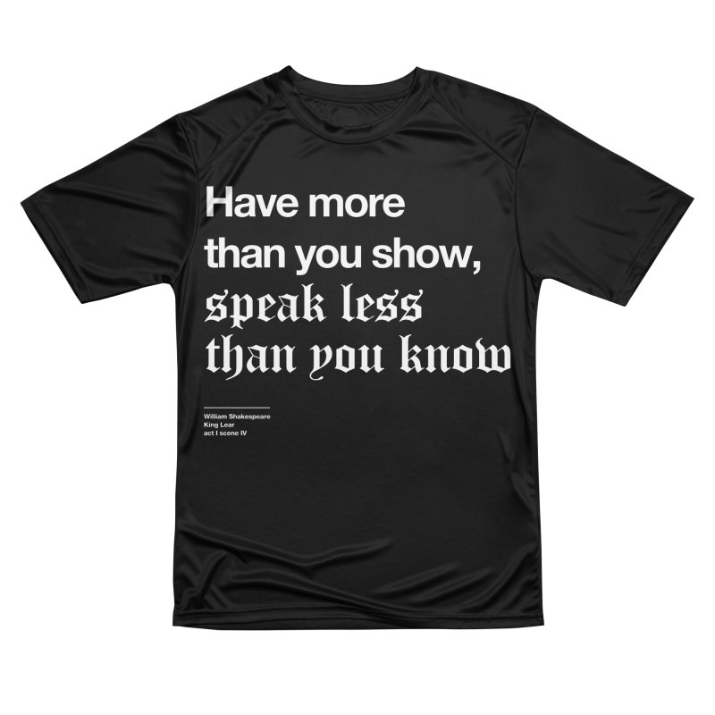 Have more than you show, speak less than you know Men's Performance T-Shirt by Shirtspeare