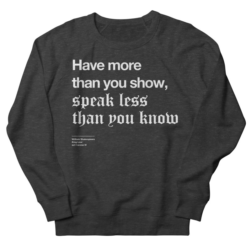 Have more than you show, speak less than you know Women's Sweatshirt by Shirtspeare