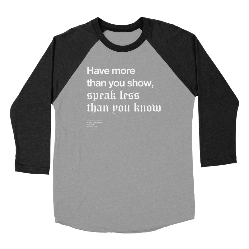Have more than you show, speak less than you know Women's Baseball Triblend Longsleeve T-Shirt by Shirtspeare