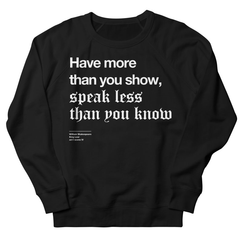 Have more than you show, speak less than you know Women's French Terry Sweatshirt by Shirtspeare
