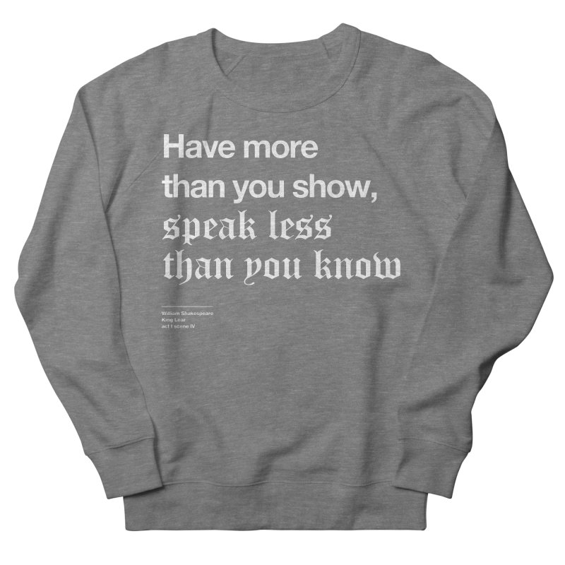 Have more than you show, speak less than you know Men's French Terry Sweatshirt by Shirtspeare