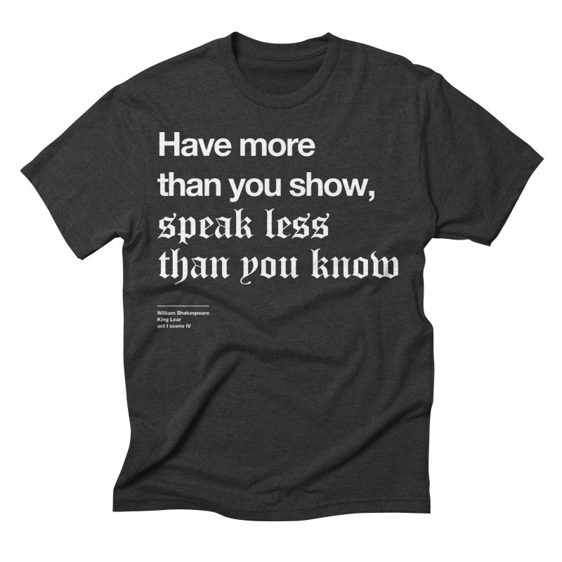 Have more than you show, speak less than you know Men's Triblend T-Shirt by Shirtspeare