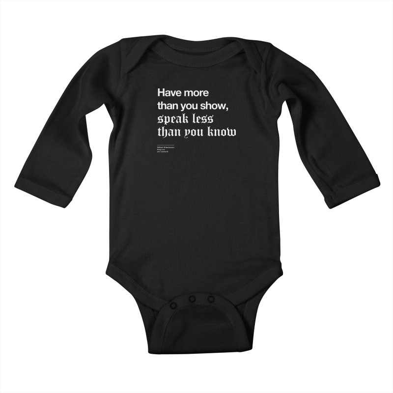Have more than you show, speak less than you know Kids Baby Longsleeve Bodysuit by Shirtspeare