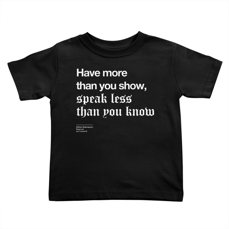 Have more than you show, speak less than you know Kids Toddler T-Shirt by Shirtspeare