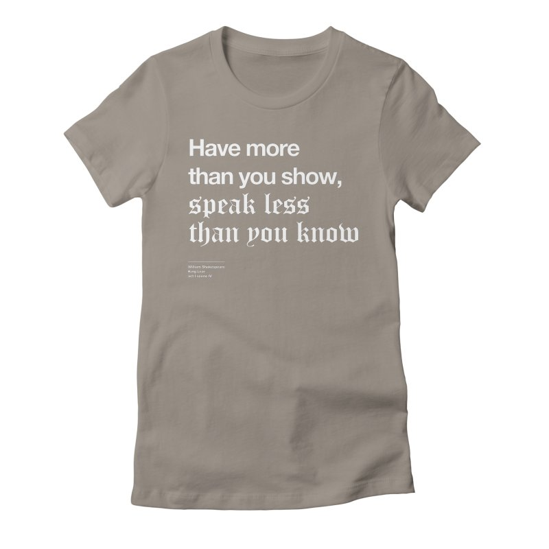 Have more than you show, speak less than you know Women's T-Shirt by Shirtspeare