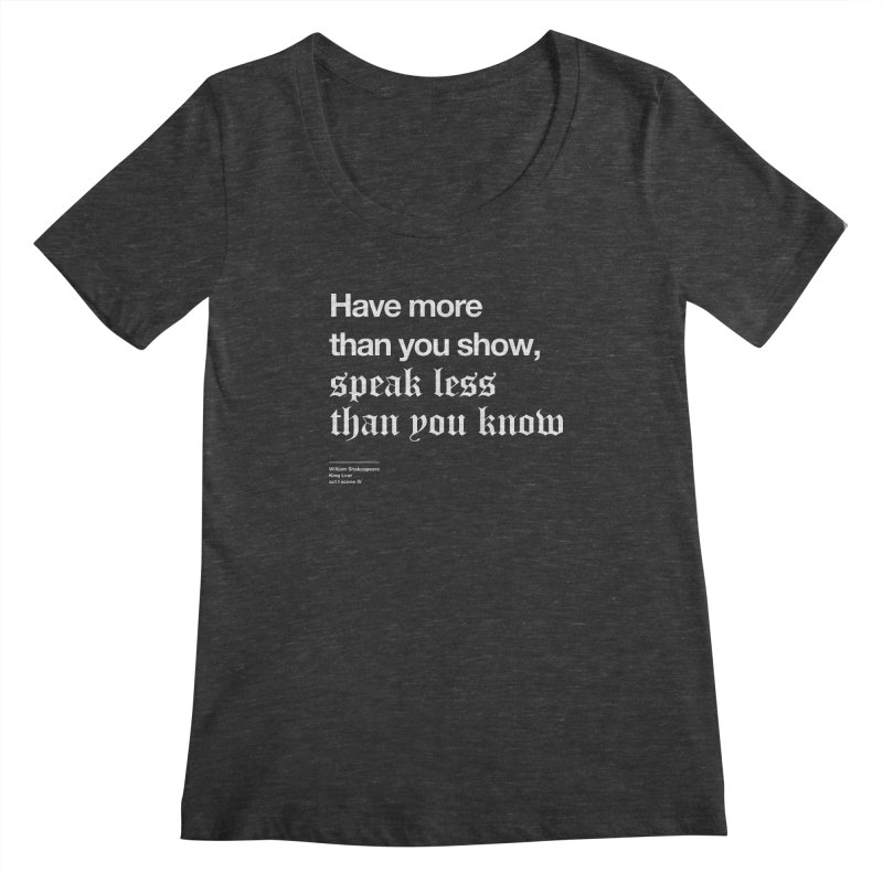 Have more than you show, speak less than you know Women's Scoopneck by Shirtspeare