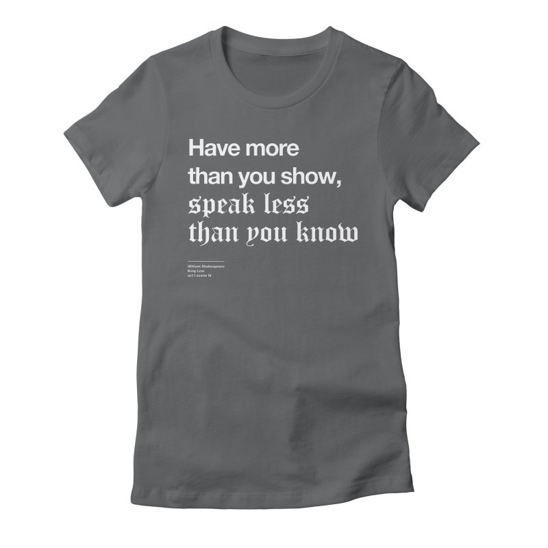 Have more than you show, speak less than you know Women's Fitted T-Shirt by Shirtspeare