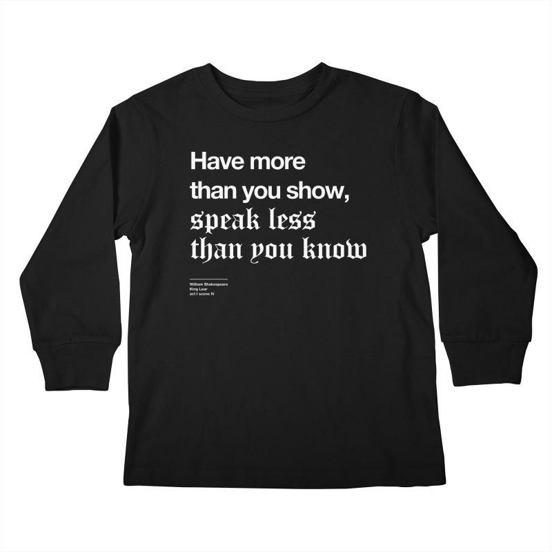 Have more than you show, speak less than you know Kids Longsleeve T-Shirt by Shirtspeare