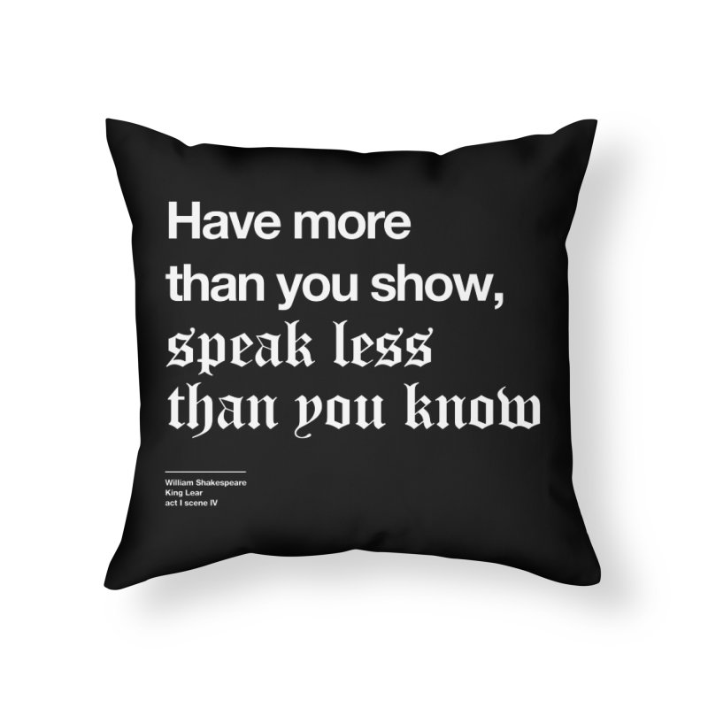 Have more than you show, speak less than you know Home Throw Pillow by Shirtspeare