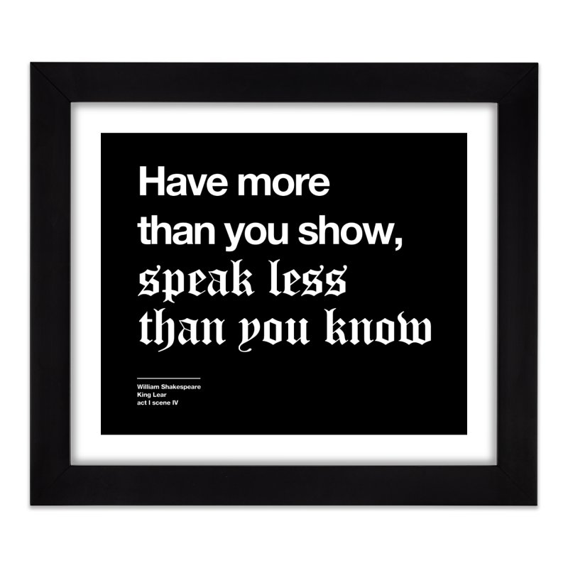 Have more than you show, speak less than you know Home Framed Fine Art Print by Shirtspeare