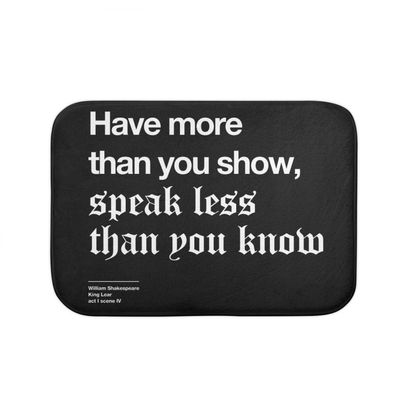 Have more than you show, speak less than you know Home Bath Mat by Shirtspeare