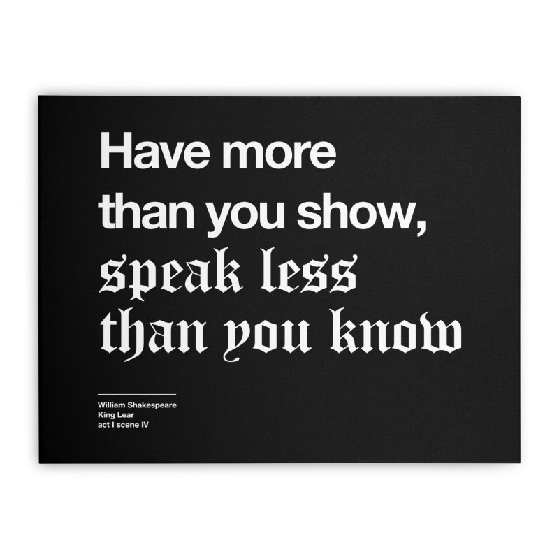 Have more than you show, speak less than you know Home Stretched Canvas by Shirtspeare