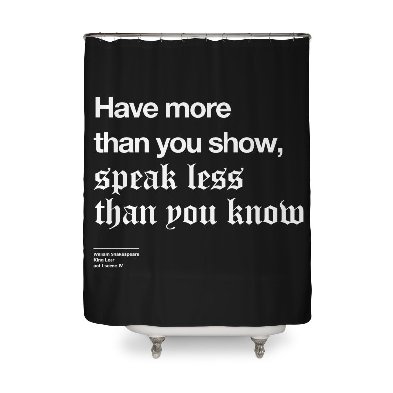 Have more than you show, speak less than you know Home Shower Curtain by Shirtspeare