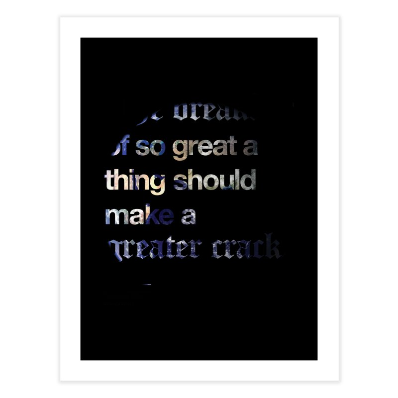 The breaking of so great a thing should make a greater crack Home Fine Art Print by Shirtspeare