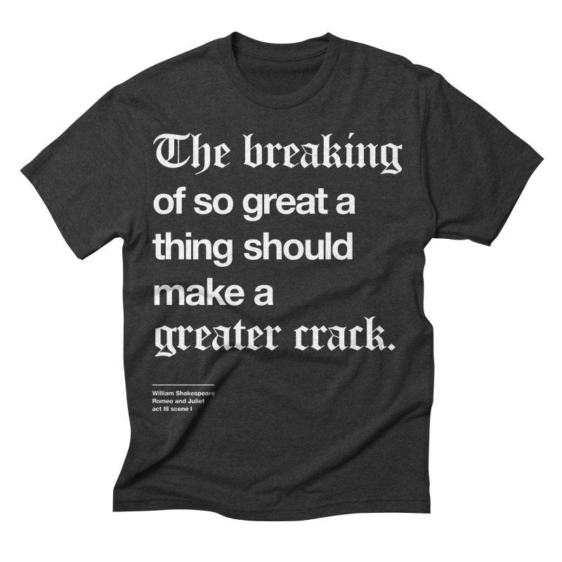 The breaking of so great a thing should make a greater crack Men's Triblend T-shirt by Shirtspeare