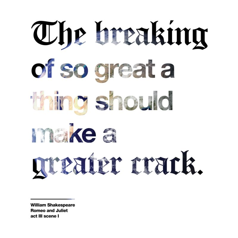 The breaking of so great a thing should make a greater crack (earth edition) by Shirtspeare