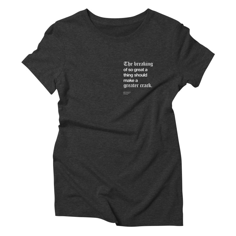 The breaking of so great a thing should make a greater crack (heart edition) Women's Triblend T-shirt by Shirtspeare