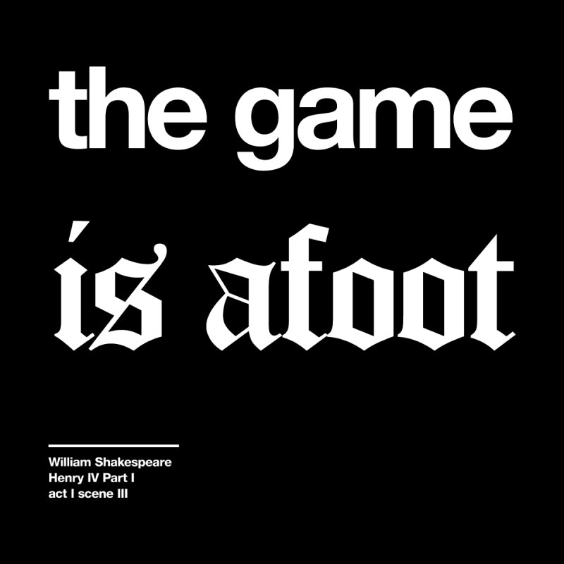 the game is afoot by Shirtspeare