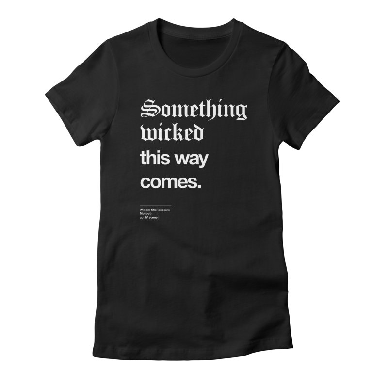 Something wicked this way comes. Women's T-Shirt by Shirtspeare