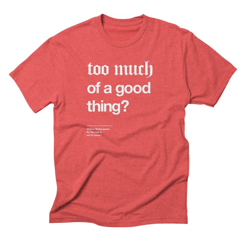 too much of a good thing Men's Triblend T-shirt by Shirtspeare